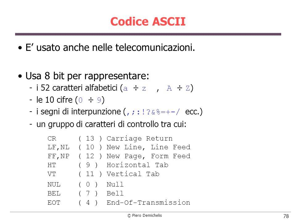 © Piero Demichelis 78 Codice ASCII E usato anche nelle telecomunicazioni. Usa 8 bit per rappresentare: i 52 caratteri alfabetici ( a ÷ z, A ÷ Z ) le