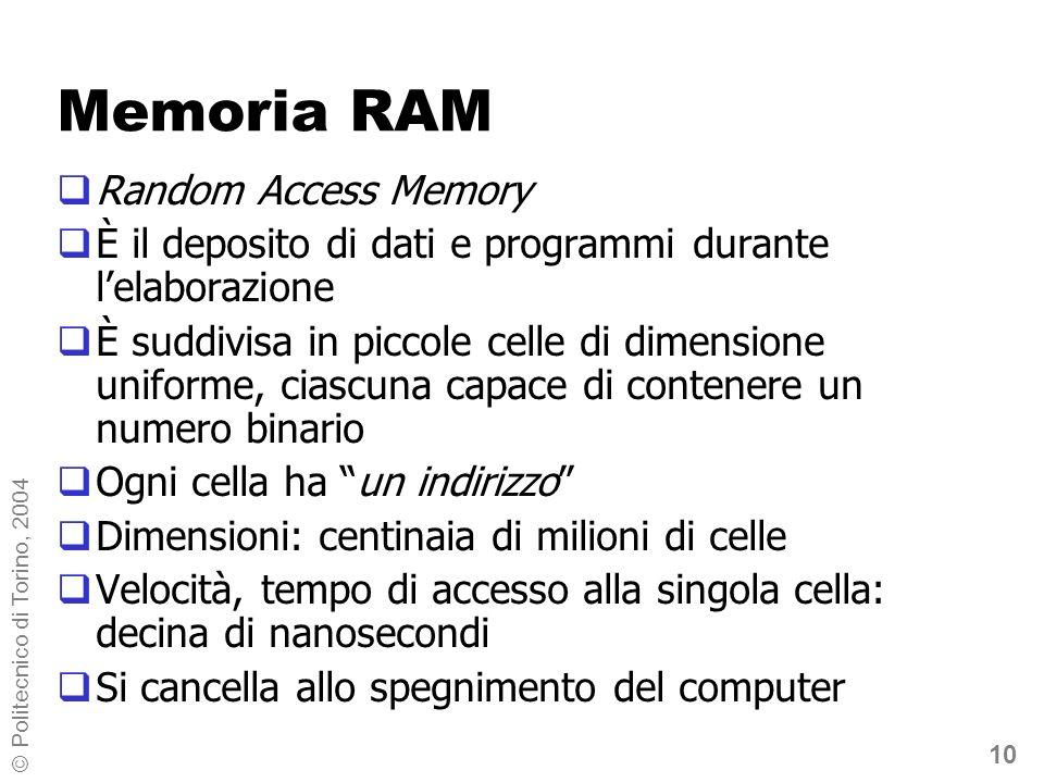 10 © Politecnico di Torino, 2004 Memoria RAM Random Access Memory È il deposito di dati e programmi durante lelaborazione È suddivisa in piccole celle di dimensione uniforme, ciascuna capace di contenere un numero binario Ogni cella ha un indirizzo Dimensioni: centinaia di milioni di celle Velocità, tempo di accesso alla singola cella: decina di nanosecondi Si cancella allo spegnimento del computer