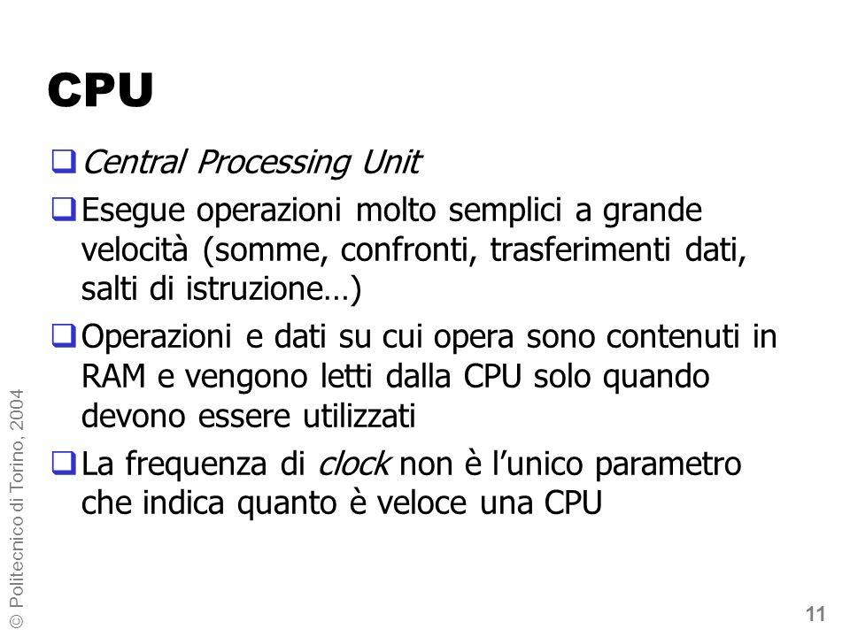 11 © Politecnico di Torino, 2004 CPU Central Processing Unit Esegue operazioni molto semplici a grande velocità (somme, confronti, trasferimenti dati,