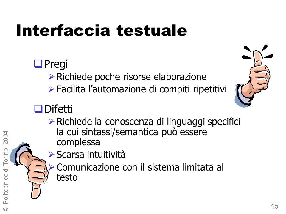 15 © Politecnico di Torino, 2004 Interfaccia testuale Difetti Richiede poche risorse elaborazione Facilita lautomazione di compiti ripetitivi Pregi Richiede la conoscenza di linguaggi specifici la cui sintassi/semantica può essere complessa Scarsa intuitività Comunicazione con il sistema limitata al testo