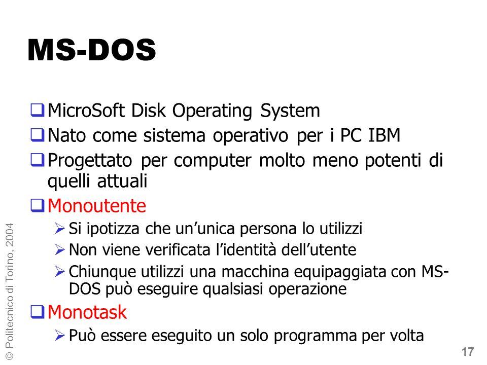 17 © Politecnico di Torino, 2004 MS-DOS MicroSoft Disk Operating System Nato come sistema operativo per i PC IBM Progettato per computer molto meno po