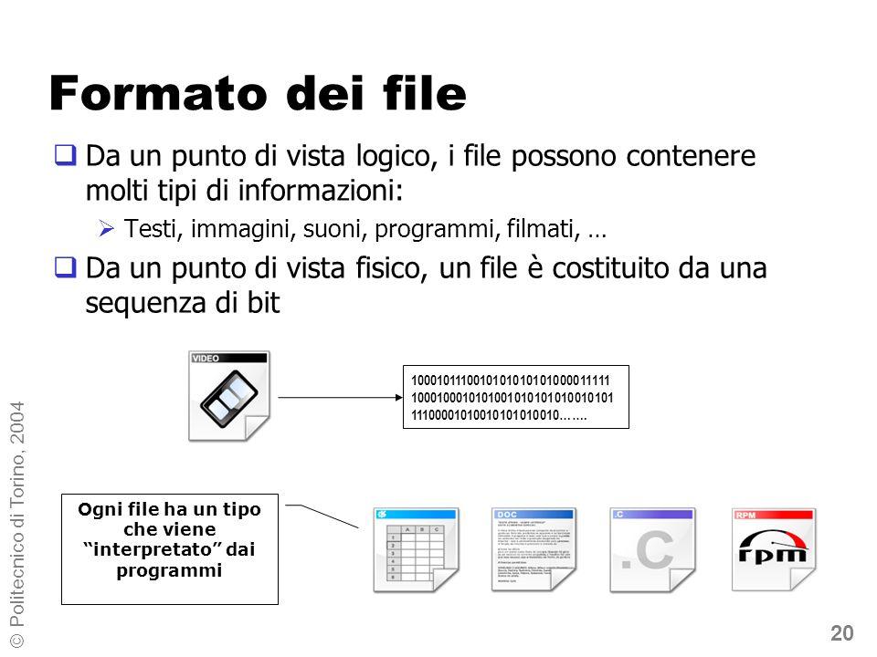 20 © Politecnico di Torino, 2004 Formato dei file Da un punto di vista logico, i file possono contenere molti tipi di informazioni: Testi, immagini, suoni, programmi, filmati, … Da un punto di vista fisico, un file è costituito da una sequenza di bit 1000101110010101010101000011111 1000100010101001010101010010101 11100001010010101010010…….
