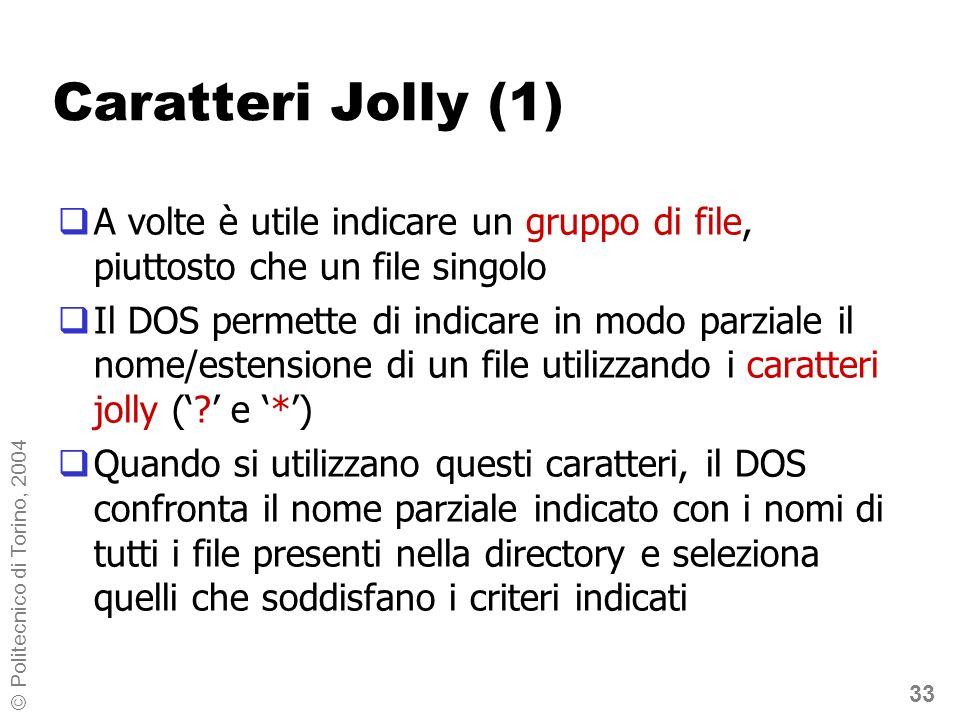 33 © Politecnico di Torino, 2004 Caratteri Jolly (1) A volte è utile indicare un gruppo di file, piuttosto che un file singolo Il DOS permette di indicare in modo parziale il nome/estensione di un file utilizzando i caratteri jolly (.