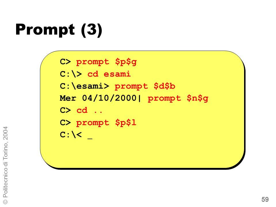 59 © Politecnico di Torino, 2004 Prompt (3) C> prompt $p$g C:\> cd esami C:\esami> prompt $d$b Mer 04/10/2000| prompt $n$g C> cd.. C> prompt $p$l C:\<