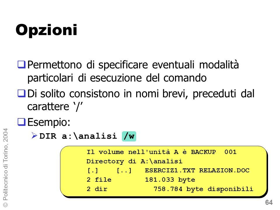 64 © Politecnico di Torino, 2004 Opzioni Permettono di specificare eventuali modalità particolari di esecuzione del comando Di solito consistono in nomi brevi, preceduti dal carattere / Esempio: DIR a:\analisi /w Il volume nell unità A è BACKUP 001 Directory di A:\analisi [.] [..] ESERCIZ1.TXT RELAZION.DOC 2 file 181.033 byte 2 dir 758.784 byte disponibili Il volume nell unità A è BACKUP 001 Directory di A:\analisi [.] [..] ESERCIZ1.TXT RELAZION.DOC 2 file 181.033 byte 2 dir 758.784 byte disponibili