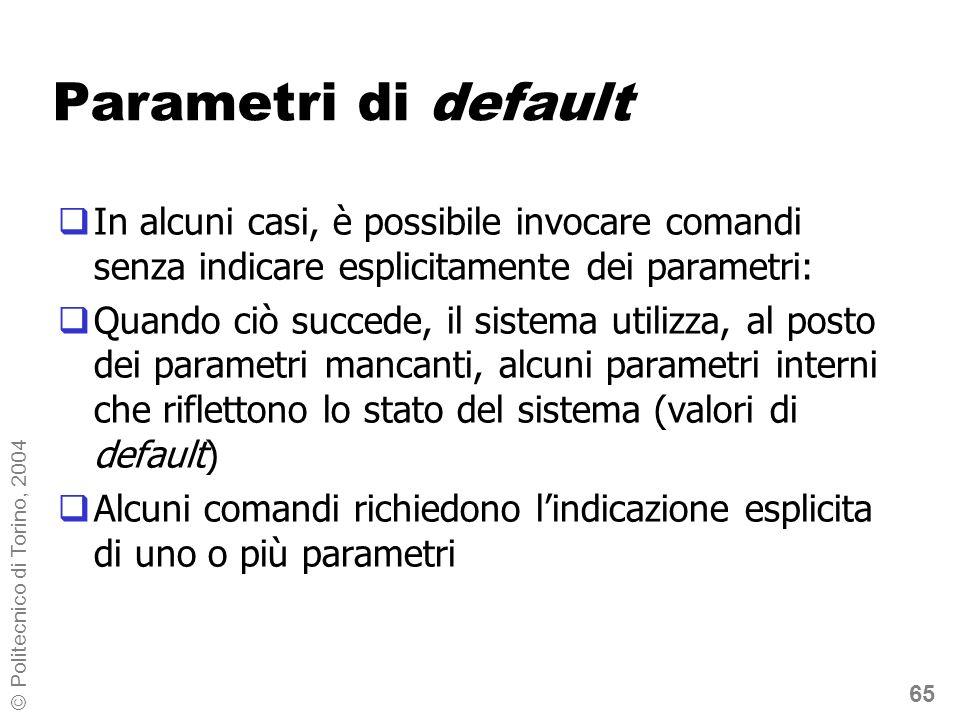 65 © Politecnico di Torino, 2004 Parametri di default In alcuni casi, è possibile invocare comandi senza indicare esplicitamente dei parametri: Quando