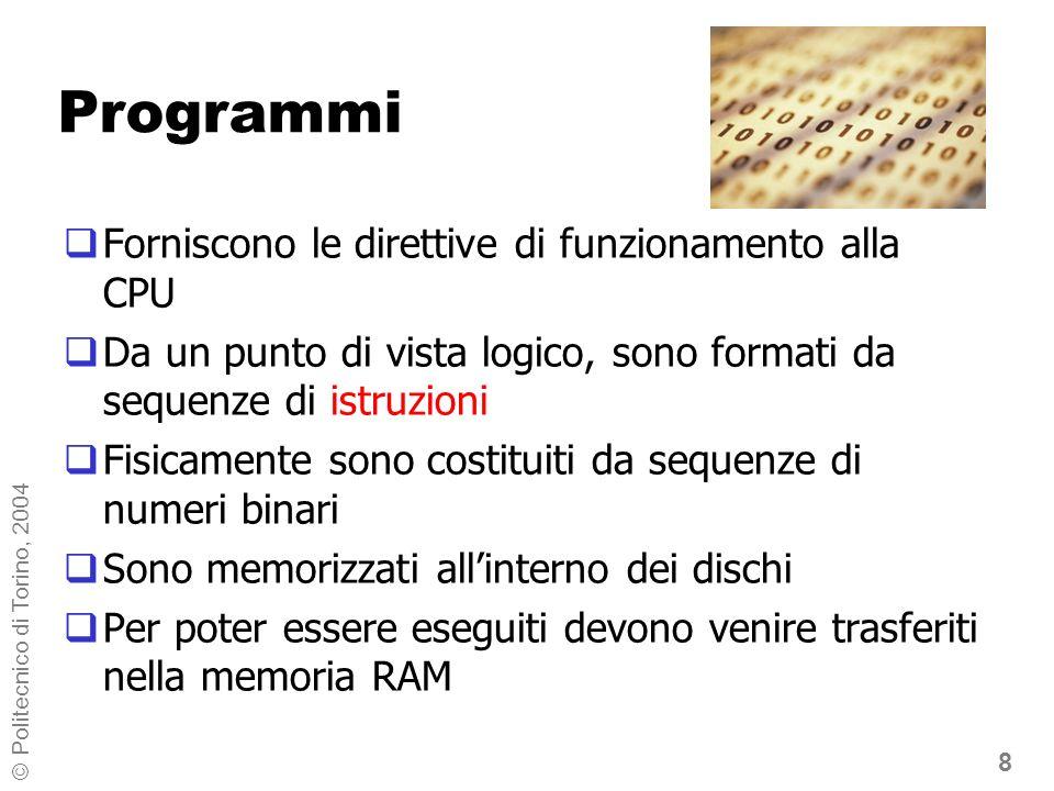 8 © Politecnico di Torino, 2004 Programmi Forniscono le direttive di funzionamento alla CPU Da un punto di vista logico, sono formati da sequenze di istruzioni Fisicamente sono costituiti da sequenze di numeri binari Sono memorizzati allinterno dei dischi Per poter essere eseguiti devono venire trasferiti nella memoria RAM