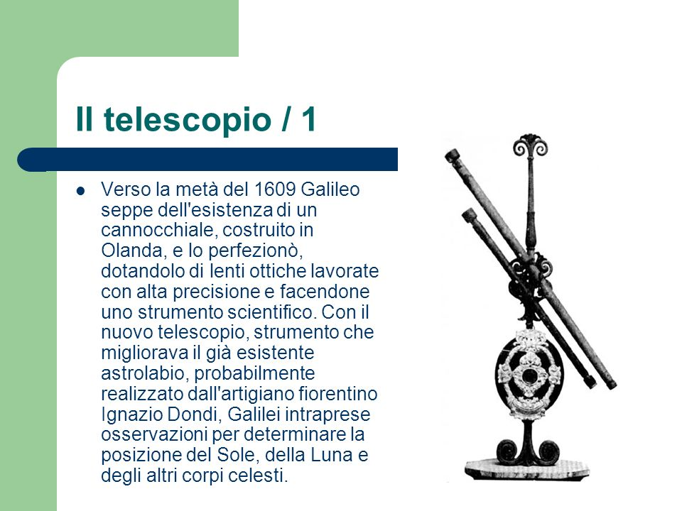 Il telescopio / 1 Verso la metà del 1609 Galileo seppe dell esistenza di un cannocchiale, costruito in Olanda, e lo perfezionò, dotandolo di lenti ottiche lavorate con alta precisione e facendone uno strumento scientifico.