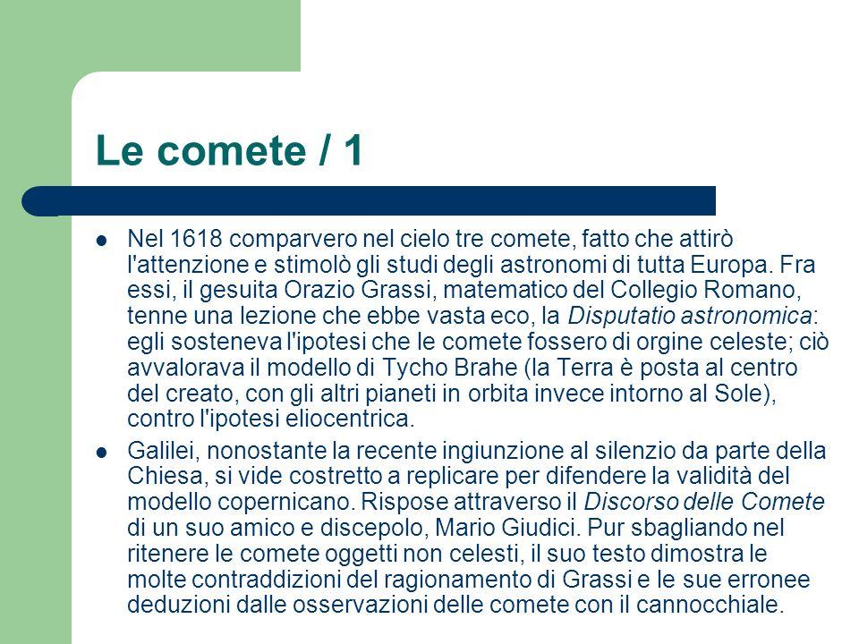 Le comete / 1 Nel 1618 comparvero nel cielo tre comete, fatto che attirò l'attenzione e stimolò gli studi degli astronomi di tutta Europa. Fra essi, i