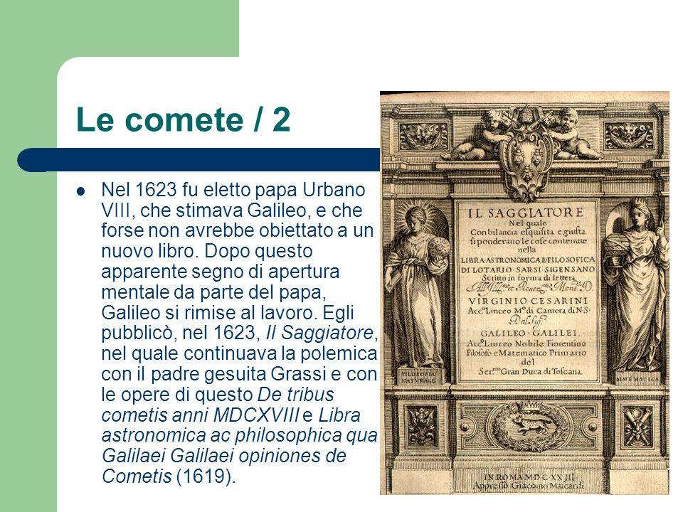 Le comete / 2 Nel 1623 fu eletto papa Urbano VIII, che stimava Galileo, e che forse non avrebbe obiettato a un nuovo libro. Dopo questo apparente segn