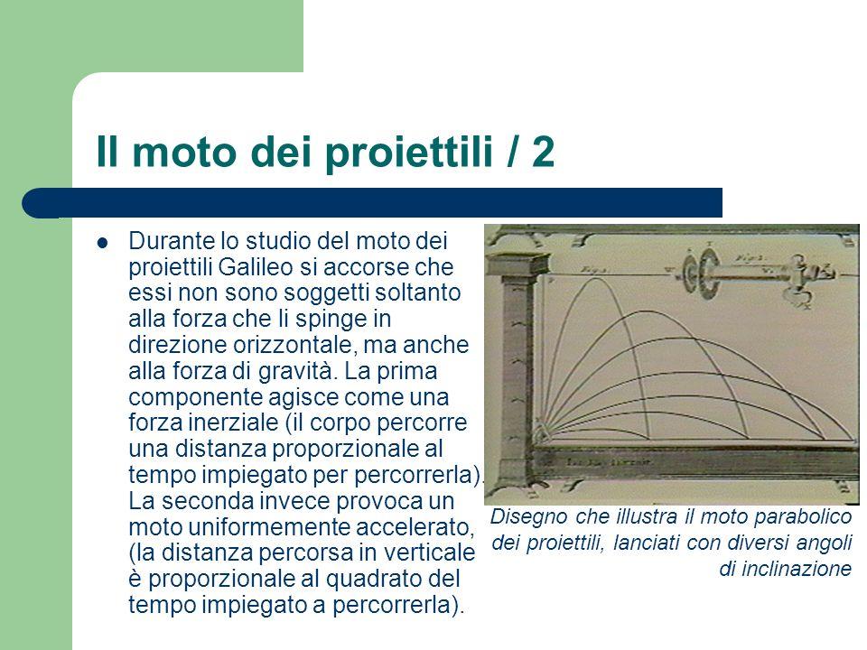 Il moto dei proiettili / 2 Durante lo studio del moto dei proiettili Galileo si accorse che essi non sono soggetti soltanto alla forza che li spinge in direzione orizzontale, ma anche alla forza di gravità.