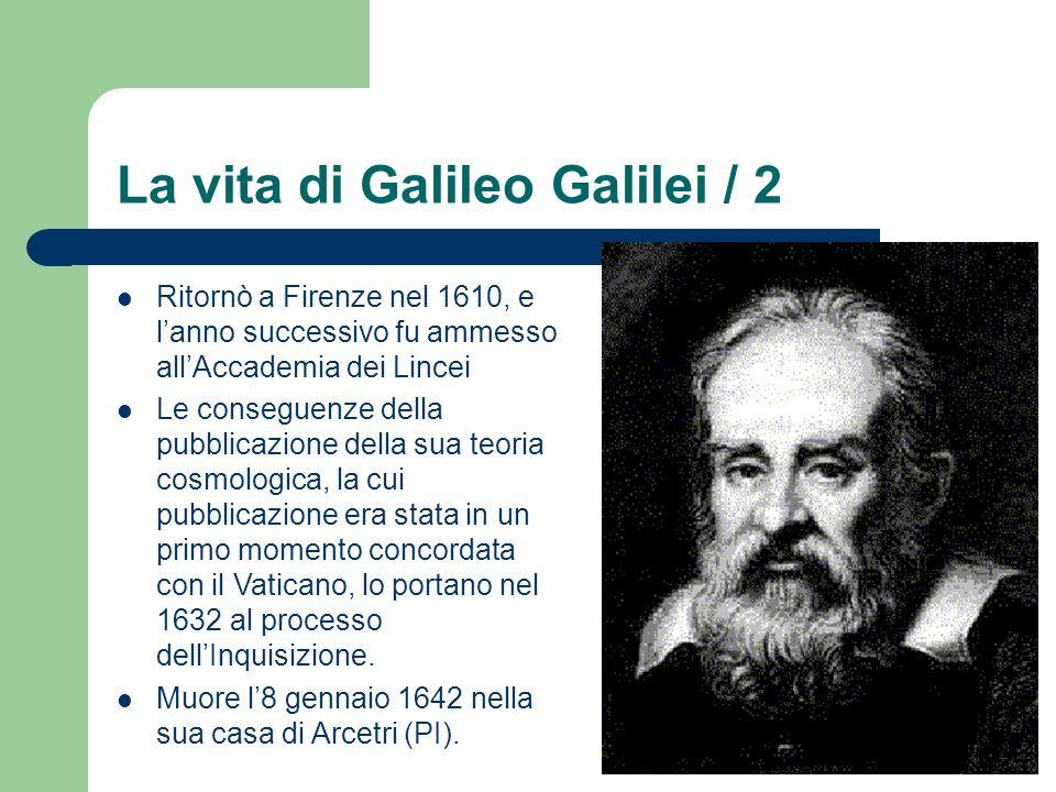 La vita di Galileo Galilei / 2 Ritornò a Firenze nel 1610, e lanno successivo fu ammesso allAccademia dei Lincei Le conseguenze della pubblicazione della sua teoria cosmologica, la cui pubblicazione era stata in un primo momento concordata con il Vaticano, lo portano nel 1632 al processo dellInquisizione.