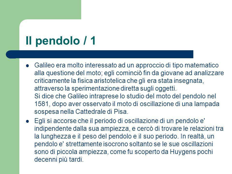 Il pendolo / 1 Galileo era molto interessato ad un approccio di tipo matematico alla questione del moto; egli cominciò fin da giovane ad analizzare criticamente la fisica aristotelica che gli era stata insegnata, attraverso la sperimentazione diretta sugli oggetti.