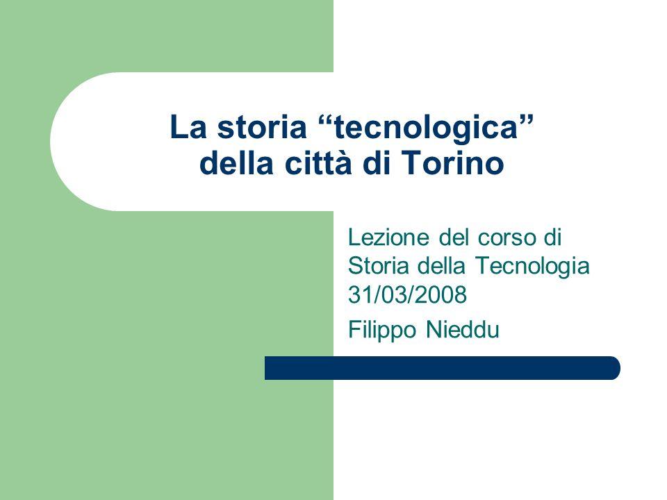 La storia tecnologica della città di Torino Lezione del corso di Storia della Tecnologia 31/03/2008 Filippo Nieddu