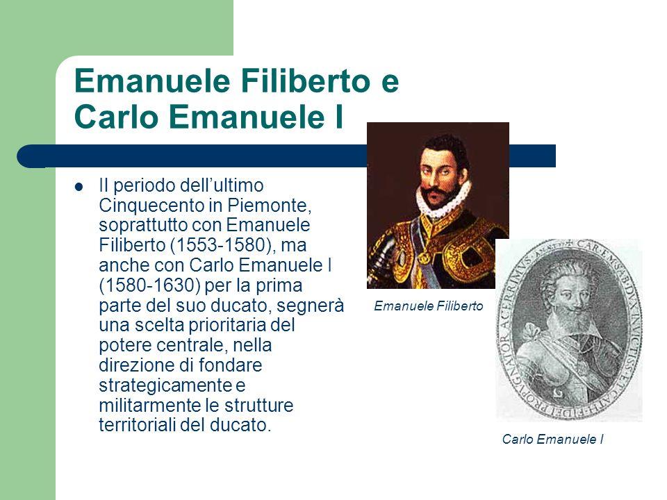 Emanuele Filiberto e Carlo Emanuele I Il periodo dellultimo Cinquecento in Piemonte, soprattutto con Emanuele Filiberto (1553-1580), ma anche con Carl