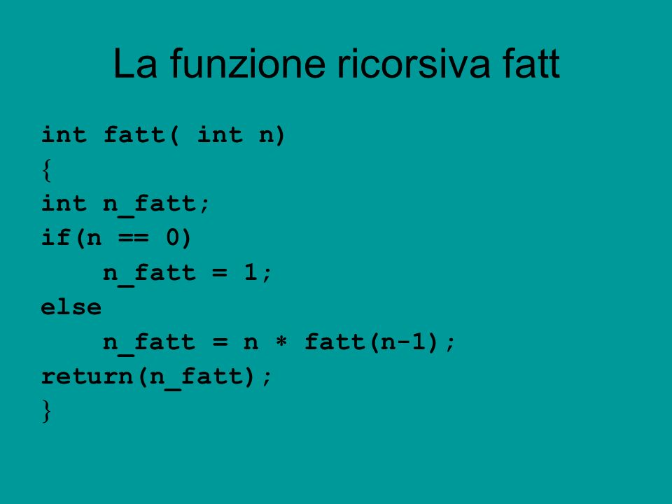 La funzione ricorsiva fatt int fatt( int n) int n_fatt; if(n == 0) n_fatt = 1; else n_fatt = n fatt(n-1); return(n_fatt);