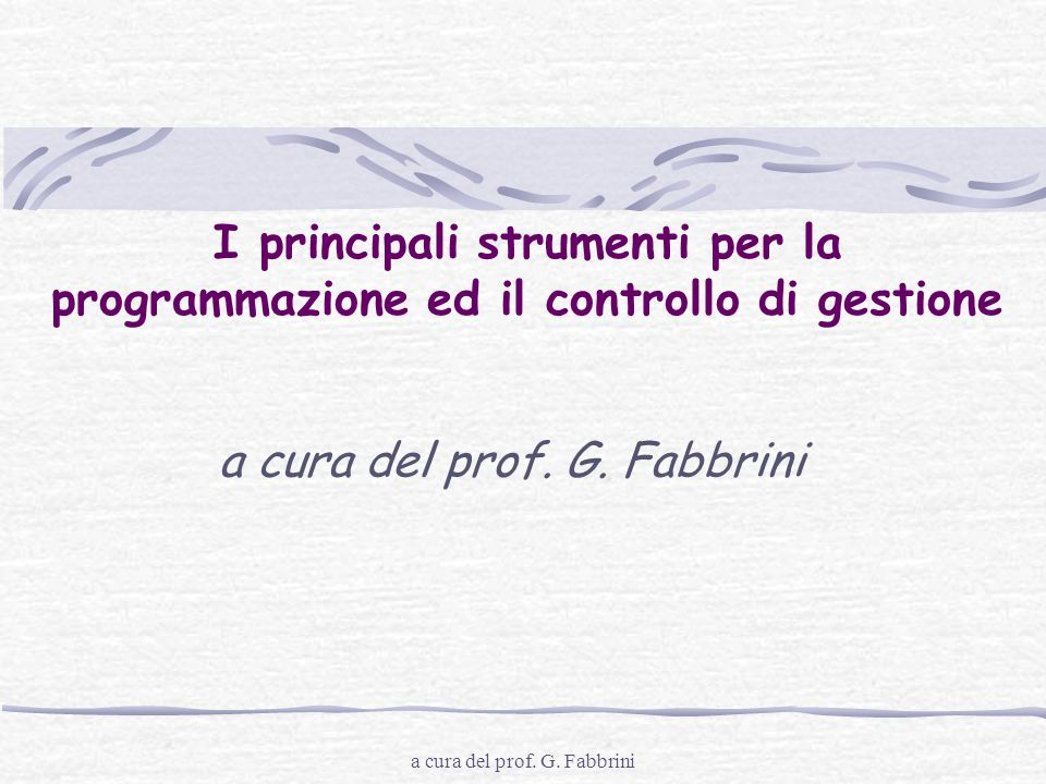 a cura del prof. G. Fabbrini I principali strumenti per la programmazione ed il controllo di gestione a cura del prof. G. Fabbrini