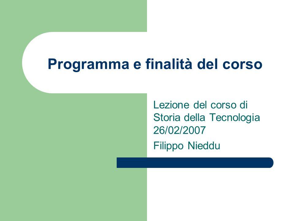 Programma e finalità del corso Lezione del corso di Storia della Tecnologia 26/02/2007 Filippo Nieddu