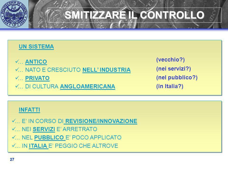 27 SMITIZZARE IL CONTROLLO UN SISTEMA … ANTICO … NATO E CRESCIUTO NELL INDUSTRIA … PRIVATO … DI CULTURA ANGLOAMERICANA (vecchio?) (nei servizi?) (nel pubblico?) (in Italia?) … E IN CORSO DI REVISIONE/INNOVAZIONE … NEI SERVIZI E ARRETRATO … NEL PUBBLICO E POCO APPLICATO … IN ITALIA E PEGGIO CHE ALTROVE INFATTI