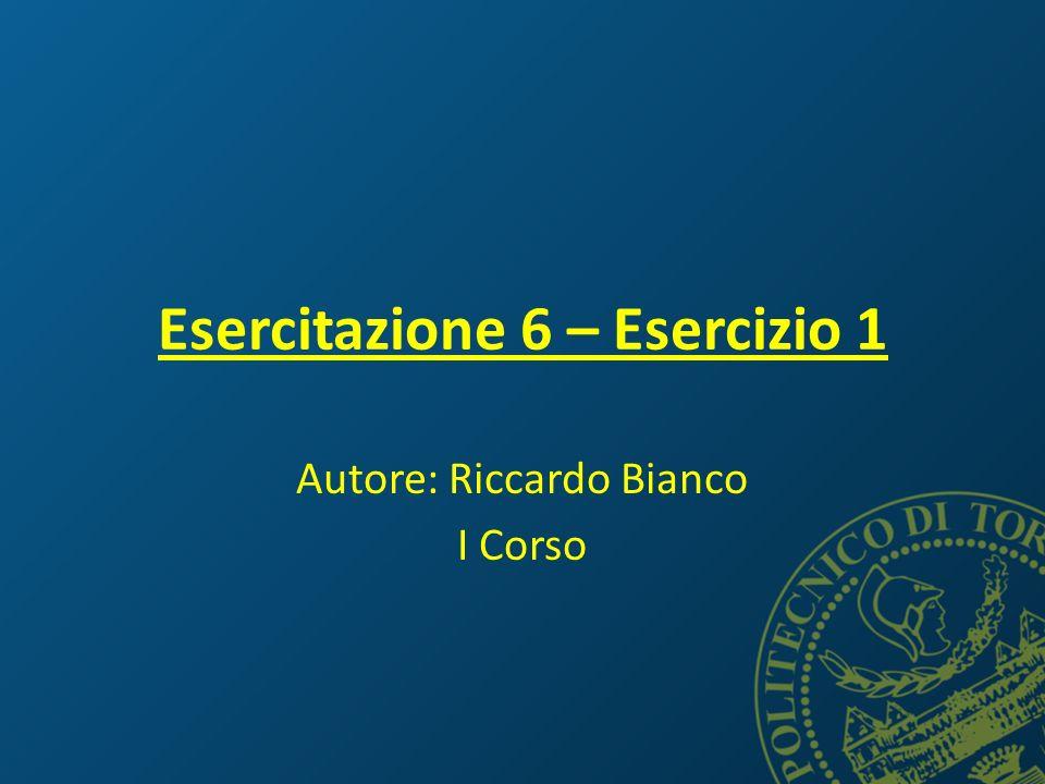 Esercitazione 6 – Esercizio 1 Autore: Riccardo Bianco I Corso