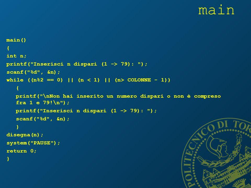main main() { int n; printf( Inserisci n dispari (1 -> 79): ); scanf( %d , &n); while ((n%2 == 0) || (n COLONNE - 1)) { printf( \nNon hai inserito un numero dispari o non è compreso fra 1 e 79!\n ); printf( Inserisci n dispari (1 -> 79): ); scanf( %d , &n); } disegna(n); system( PAUSE ); return 0; }