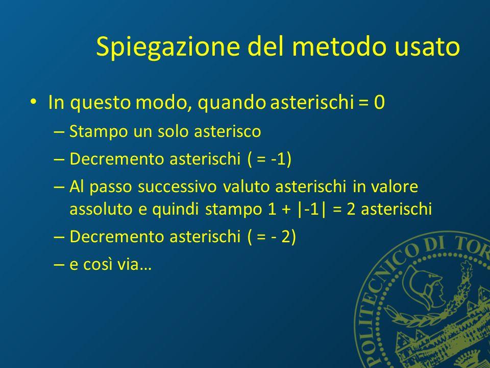 Spiegazione del metodo usato In questo modo, quando asterischi = 0 – Stampo un solo asterisco – Decremento asterischi ( = -1) – Al passo successivo valuto asterischi in valore assoluto e quindi stampo 1 + |-1| = 2 asterischi – Decremento asterischi ( = - 2) – e così via…