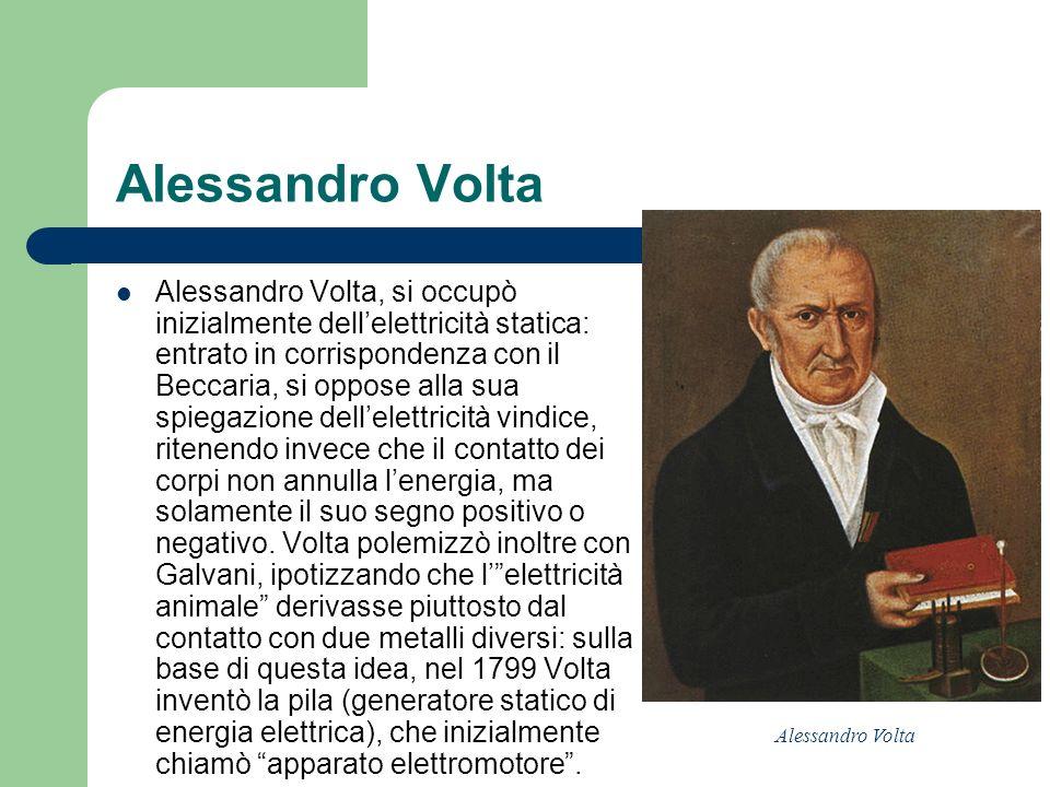 Alessandro Volta Alessandro Volta, si occupò inizialmente dellelettricità statica: entrato in corrispondenza con il Beccaria, si oppose alla sua spieg