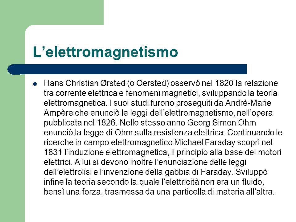 Lelettromagnetismo Hans Christian Ørsted (o Oersted) osservò nel 1820 la relazione tra corrente elettrica e fenomeni magnetici, sviluppando la teoria