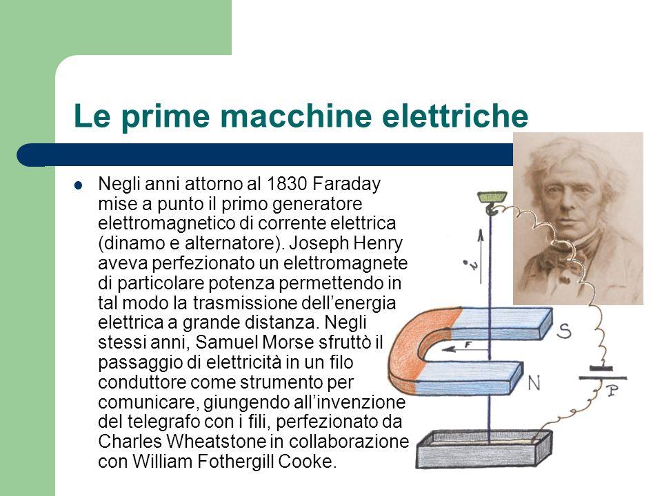 Le prime macchine elettriche Negli anni attorno al 1830 Faraday mise a punto il primo generatore elettromagnetico di corrente elettrica (dinamo e alte