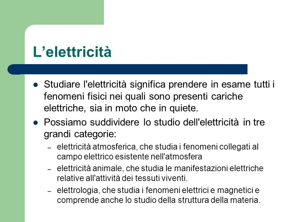 Lelettrologia Fanno parte dell elettrologia: – elettrostatica, che studia i fenomeni relativi a cariche elettriche in quiete in determinati punti dello spazio e le azioni che queste esercitano.