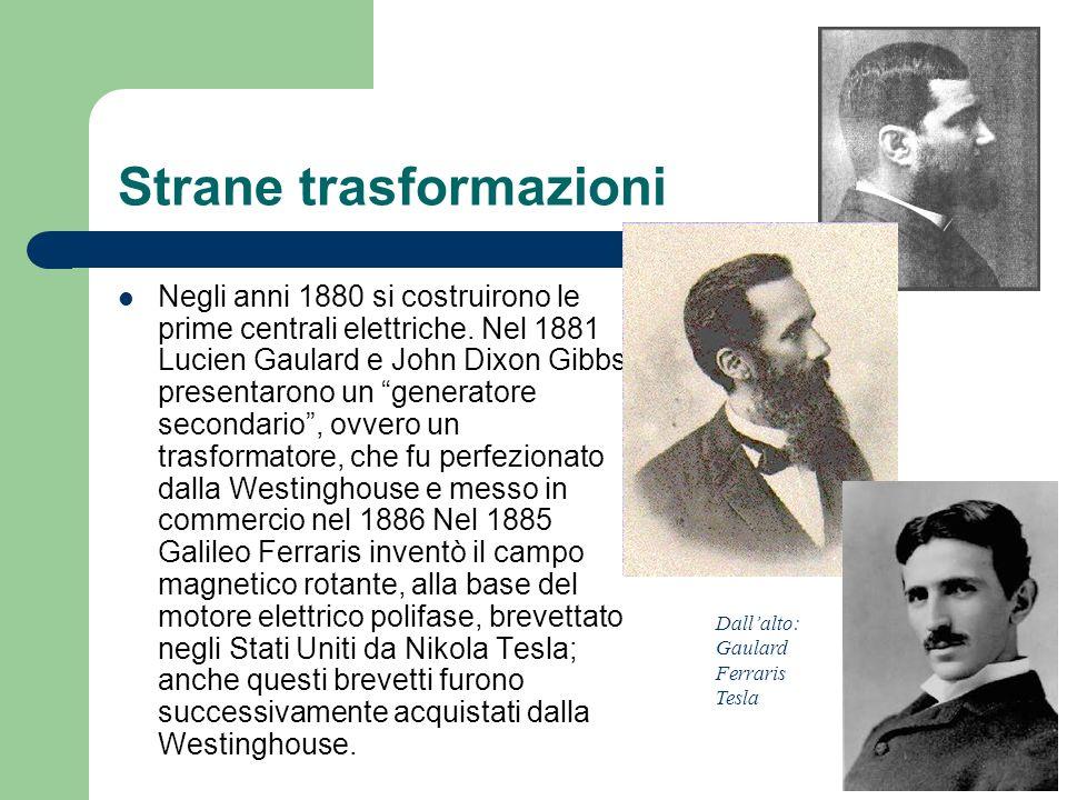 Strane trasformazioni Negli anni 1880 si costruirono le prime centrali elettriche. Nel 1881 Lucien Gaulard e John Dixon Gibbs presentarono un generato