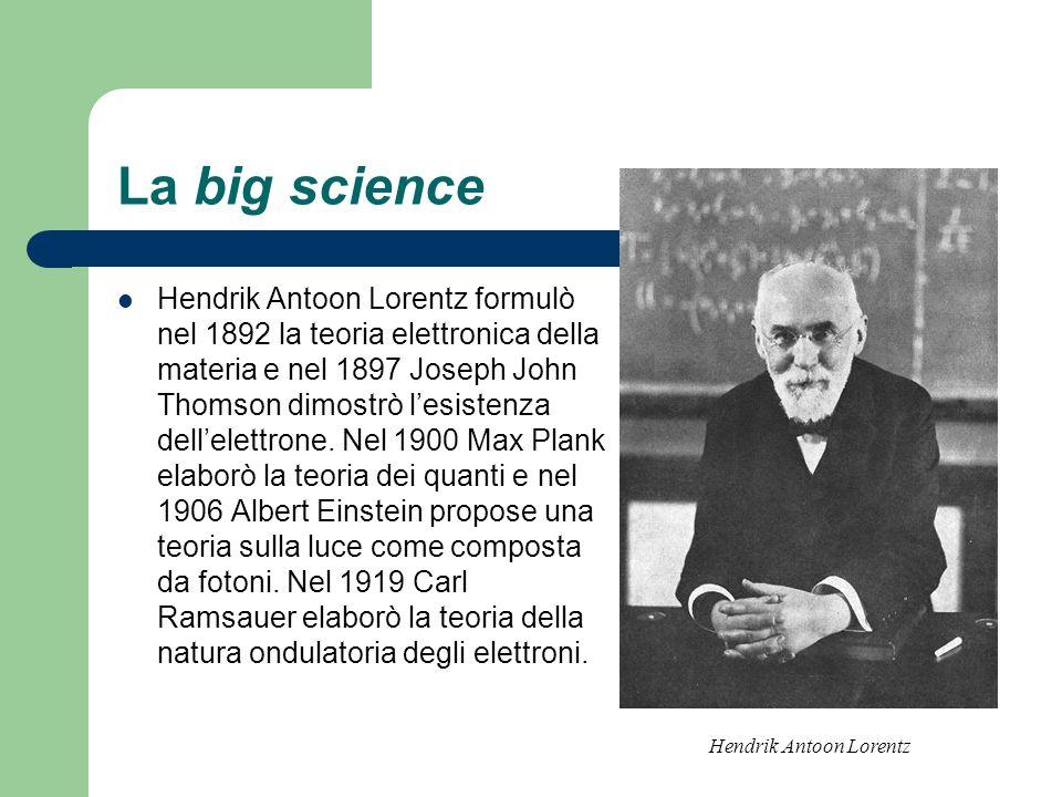 La big science Hendrik Antoon Lorentz formulò nel 1892 la teoria elettronica della materia e nel 1897 Joseph John Thomson dimostrò lesistenza dellelet