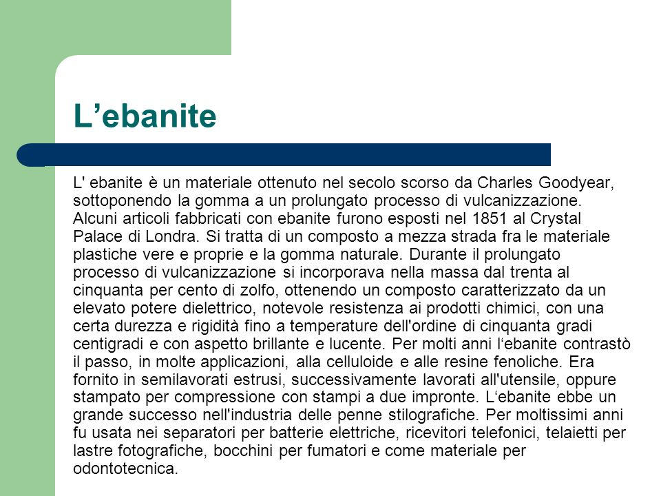 Lebanite L' ebanite è un materiale ottenuto nel secolo scorso da Charles Goodyear, sottoponendo la gomma a un prolungato processo di vulcanizzazione.