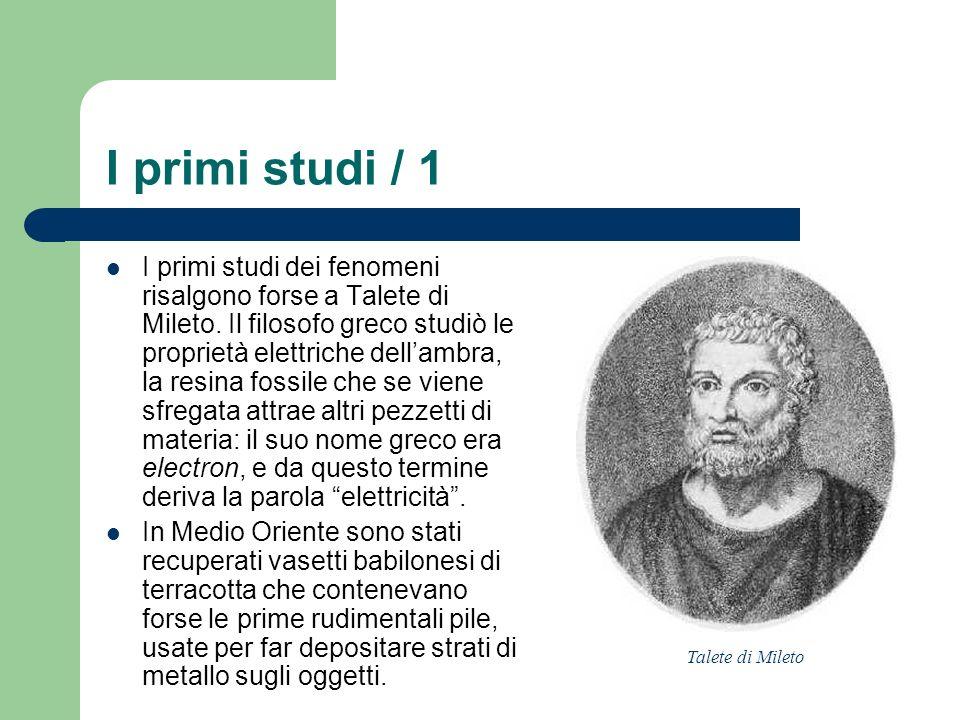 I primi studi / 1 I primi studi dei fenomeni risalgono forse a Talete di Mileto. Il filosofo greco studiò le proprietà elettriche dellambra, la resina