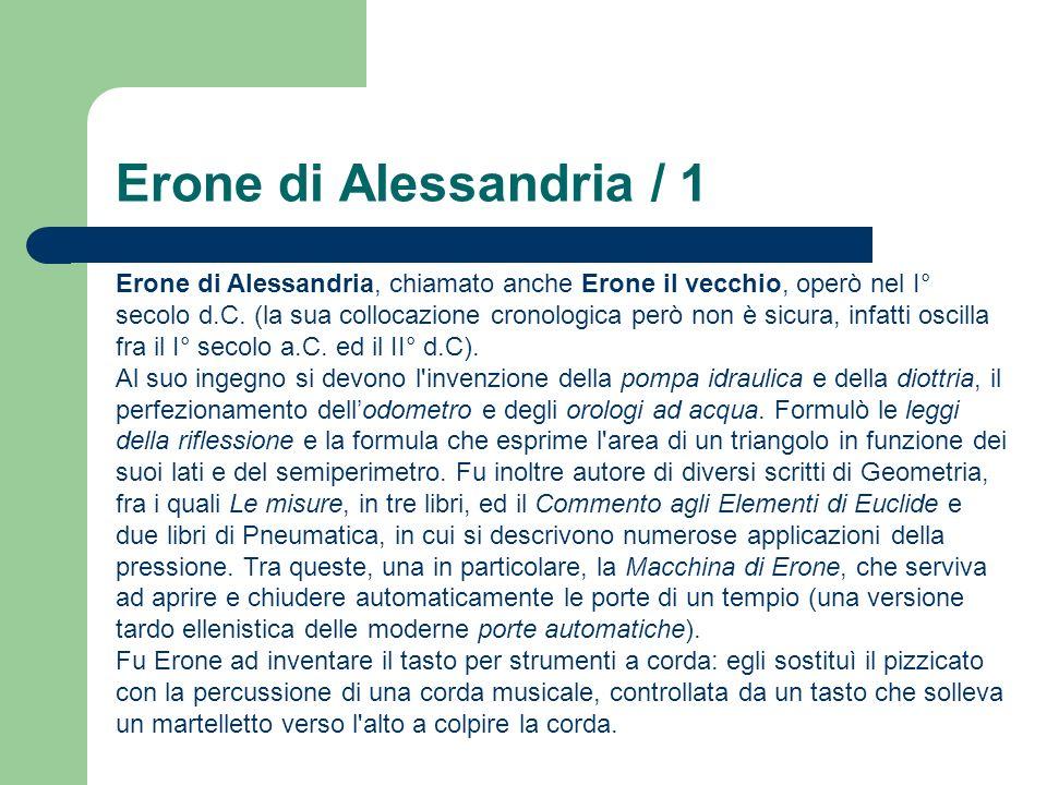 Erone di Alessandria / 1 Erone di Alessandria, chiamato anche Erone il vecchio, operò nel I° secolo d.C. (la sua collocazione cronologica però non è s
