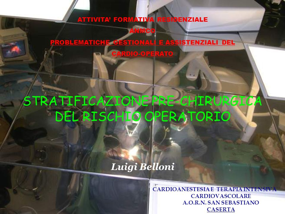 STRATIFICAZIONE PRE-CHIRURGICA DEL RISCHIO OPERATORIO CARDIOANESTESIA E TERAPIA INTENSIVA CARDIOVASCOLARE A.O.R.N. SAN SEBASTIANO CASERTA Luigi Bellon
