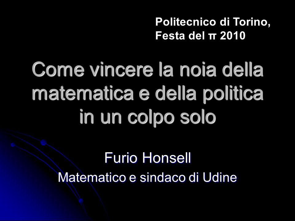 Come vincere la noia della matematica e della politica in un colpo solo Furio Honsell Matematico e sindaco di Udine Politecnico di Torino, Festa del π