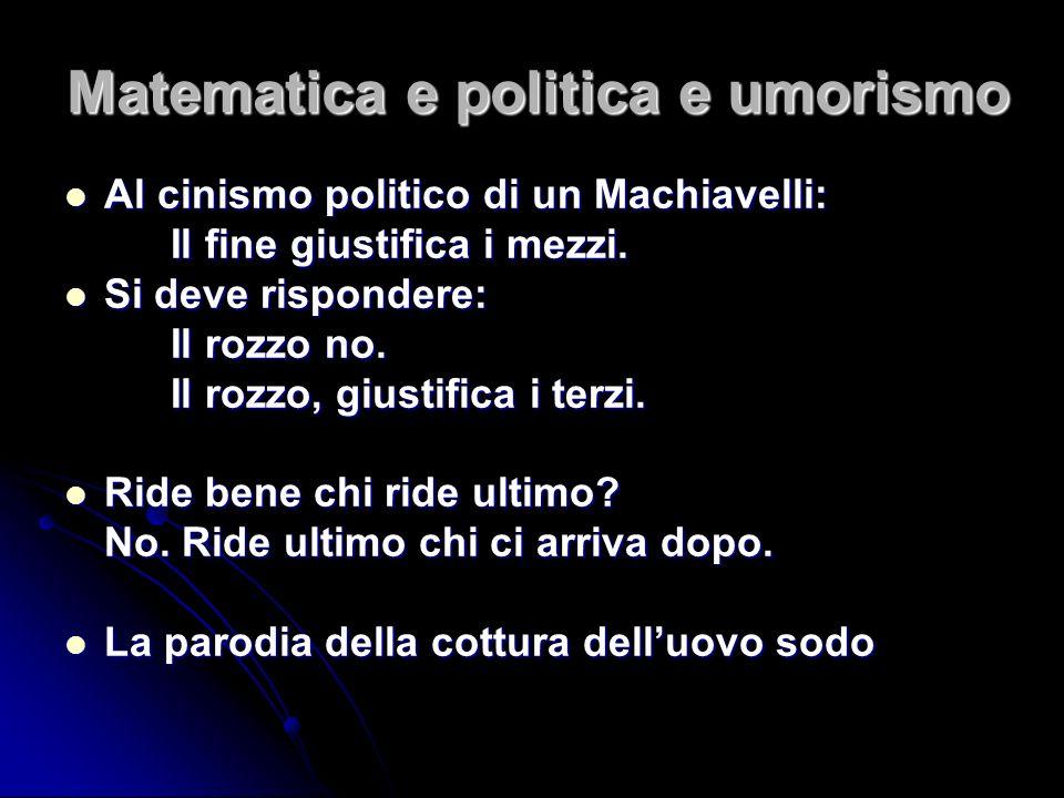 Matematica e politica e umorismo Al cinismo politico di un Machiavelli: Al cinismo politico di un Machiavelli: Il fine giustifica i mezzi. Si deve ris