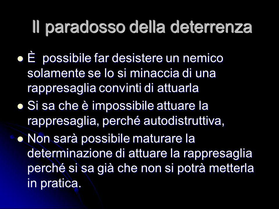 Il paradosso della deterrenza Il paradosso della deterrenza È possibile far desistere un nemico solamente se lo si minaccia di una rappresaglia convin