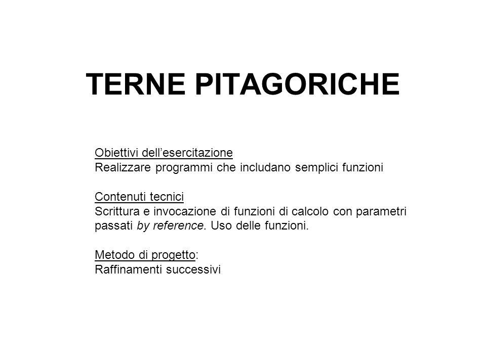 TERNE PITAGORICHE Obiettivi dellesercitazione Realizzare programmi che includano semplici funzioni Contenuti tecnici Scrittura e invocazione di funzioni di calcolo con parametri passati by reference.