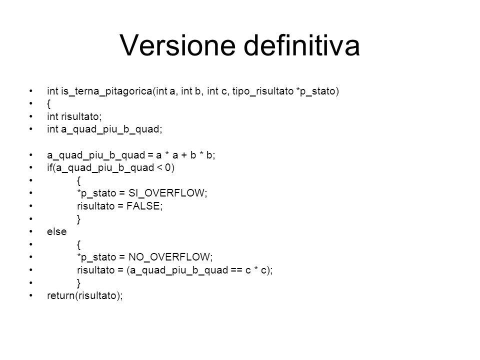 Versione definitiva int is_terna_pitagorica(int a, int b, int c, tipo_risultato *p_stato) { int risultato; int a_quad_piu_b_quad; a_quad_piu_b_quad = a * a + b * b; if(a_quad_piu_b_quad < 0) { *p_stato = SI_OVERFLOW; risultato = FALSE; } else { *p_stato = NO_OVERFLOW; risultato = (a_quad_piu_b_quad == c * c); } return(risultato);
