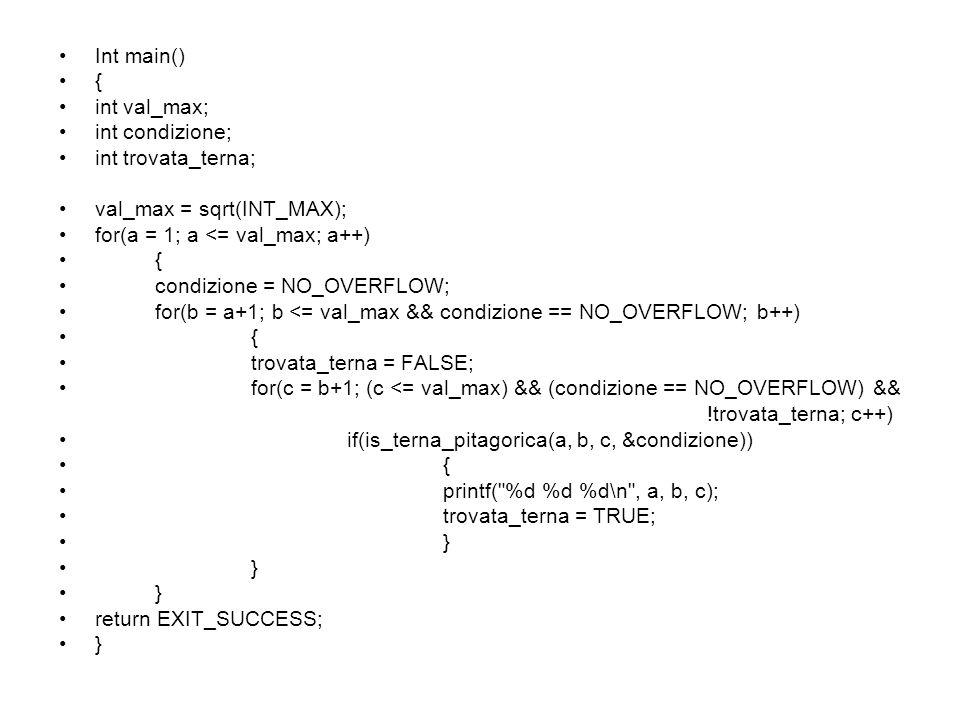 Int main() { int val_max; int condizione; int trovata_terna; val_max = sqrt(INT_MAX); for(a = 1; a <= val_max; a++) { condizione = NO_OVERFLOW; for(b = a+1; b <= val_max && condizione == NO_OVERFLOW; b++) { trovata_terna = FALSE; for(c = b+1; (c <= val_max) && (condizione == NO_OVERFLOW) && !trovata_terna; c++) if(is_terna_pitagorica(a, b, c, &condizione)) { printf( %d %d %d\n , a, b, c); trovata_terna = TRUE; } return EXIT_SUCCESS; }
