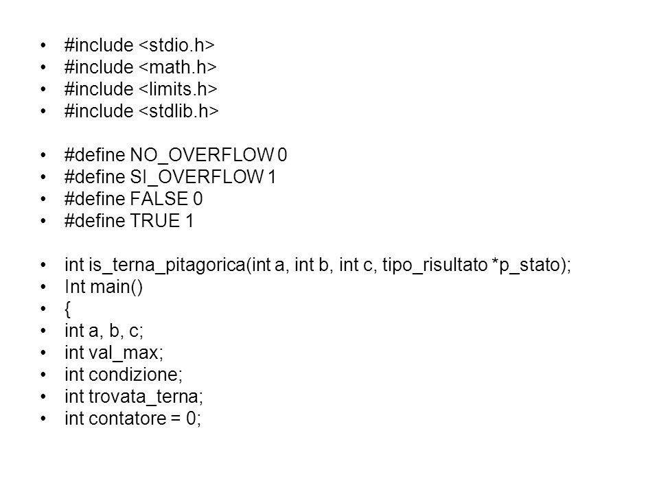 #include #define NO_OVERFLOW 0 #define SI_OVERFLOW 1 #define FALSE 0 #define TRUE 1 int is_terna_pitagorica(int a, int b, int c, tipo_risultato *p_stato); Int main() { int a, b, c; int val_max; int condizione; int trovata_terna; int contatore = 0;