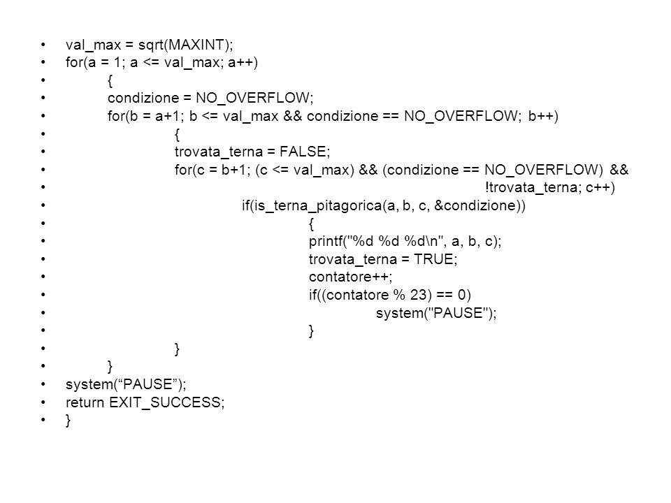 val_max = sqrt(MAXINT); for(a = 1; a <= val_max; a++) { condizione = NO_OVERFLOW; for(b = a+1; b <= val_max && condizione == NO_OVERFLOW; b++) { trova
