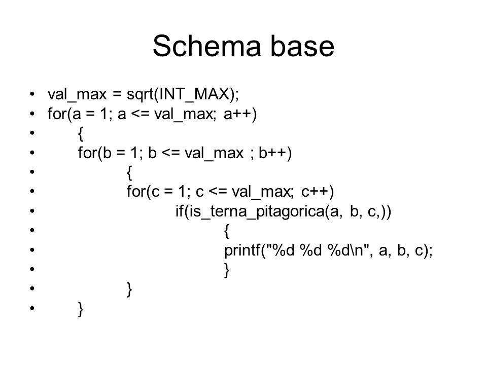 Schema base val_max = sqrt(INT_MAX); for(a = 1; a <= val_max; a++) { for(b = 1; b <= val_max ; b++) { for(c = 1; c <= val_max; c++) if(is_terna_pitago