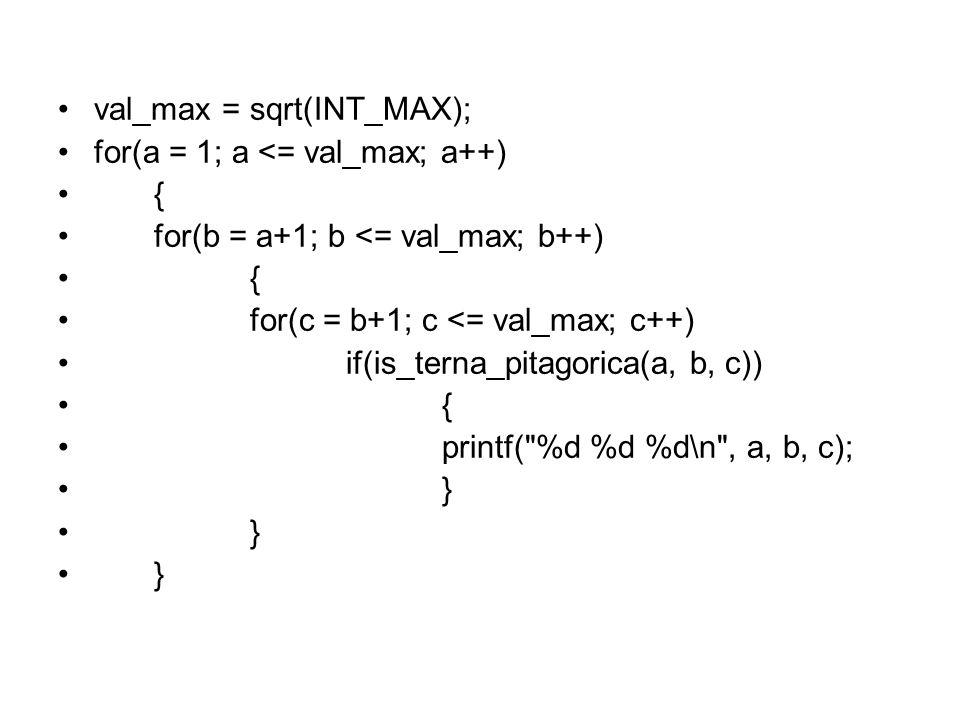 val_max = sqrt(INT_MAX); for(a = 1; a <= val_max; a++) { for(b = a+1; b <= val_max; b++) { for(c = b+1; c <= val_max; c++) if(is_terna_pitagorica(a, b, c)) { printf( %d %d %d\n , a, b, c); }