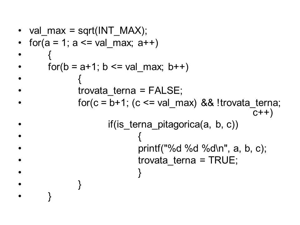 val_max = sqrt(INT_MAX); for(a = 1; a <= val_max; a++) { for(b = a+1; b <= val_max; b++) { trovata_terna = FALSE; for(c = b+1; (c <= val_max) && !trovata_terna; c++) if(is_terna_pitagorica(a, b, c)) { printf( %d %d %d\n , a, b, c); trovata_terna = TRUE; }
