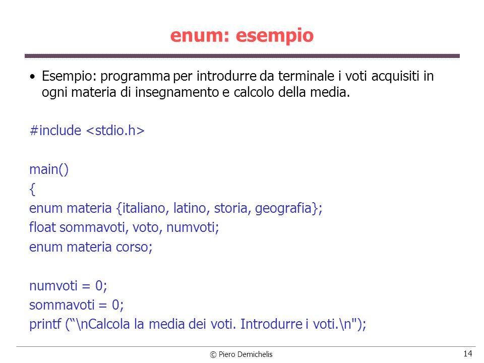 © Piero Demichelis 14 enum: esempio Esempio: programma per introdurre da terminale i voti acquisiti in ogni materia di insegnamento e calcolo della me