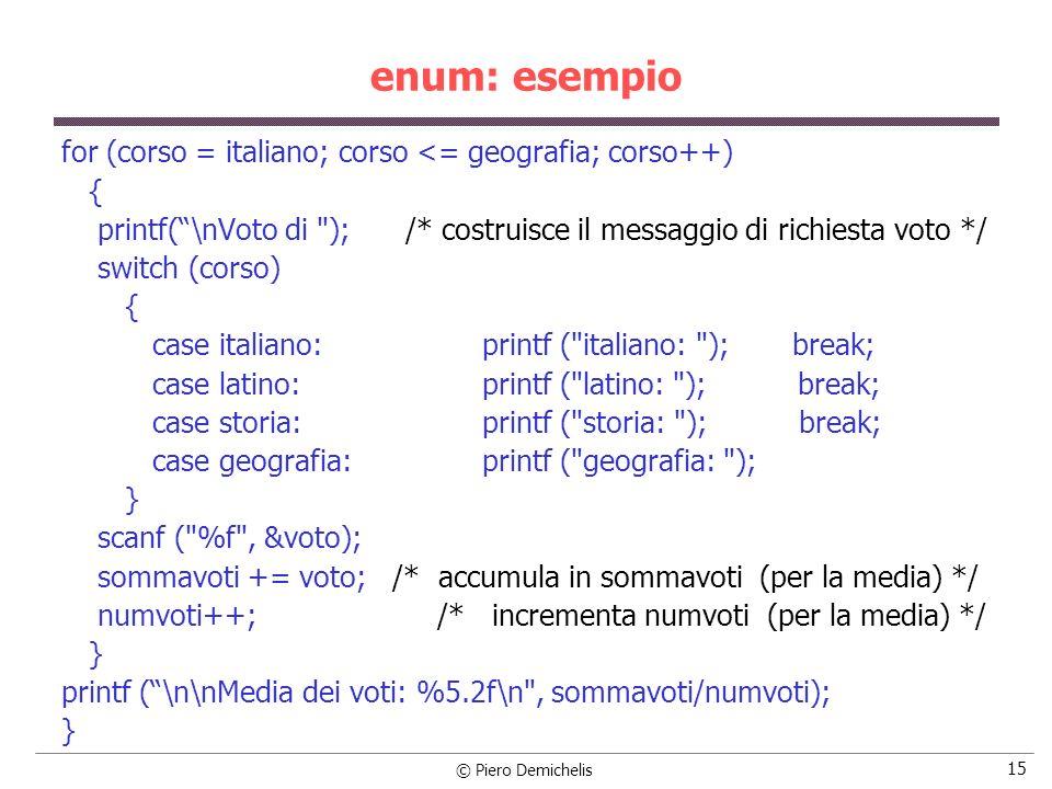 © Piero Demichelis 15 enum: esempio for (corso = italiano; corso <= geografia; corso++) { printf(\nVoto di ); /* costruisce il messaggio di richiesta voto */ switch (corso) { case italiano:printf ( italiano: ); break; case latino:printf ( latino: ); break; case storia:printf ( storia: ); break; case geografia:printf ( geografia: ); } scanf ( %f , &voto); sommavoti += voto; /* accumula in sommavoti (per la media) */ numvoti++; /* incrementa numvoti (per la media) */ } printf (\n\nMedia dei voti: %5.2f\n , sommavoti/numvoti); }