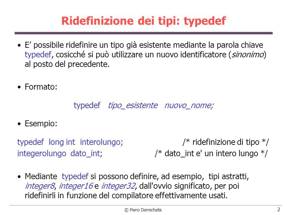 © Piero Demichelis 2 Ridefinizione dei tipi: typedef E possibile ridefinire un tipo già esistente mediante la parola chiave typedef, cosicché si può utilizzare un nuovo identificatore (sinonimo) al posto del precedente.
